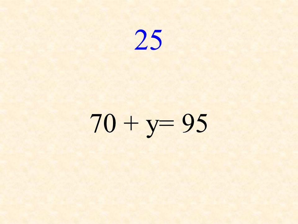 25 70 + y= 95