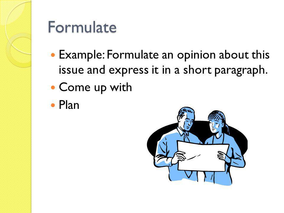 Formulate Example: Formulate an opinion about this issue and express it in a short paragraph. Come up with Plan