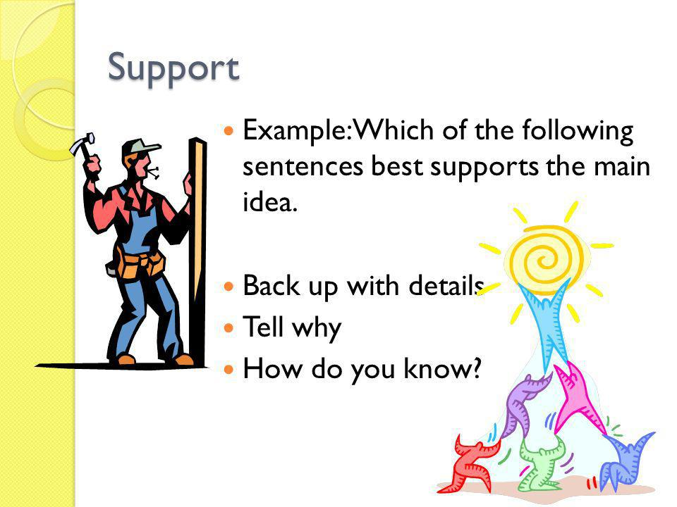 Support Example: Which of the following sentences best supports the main idea. Back up with details Tell why How do you know?