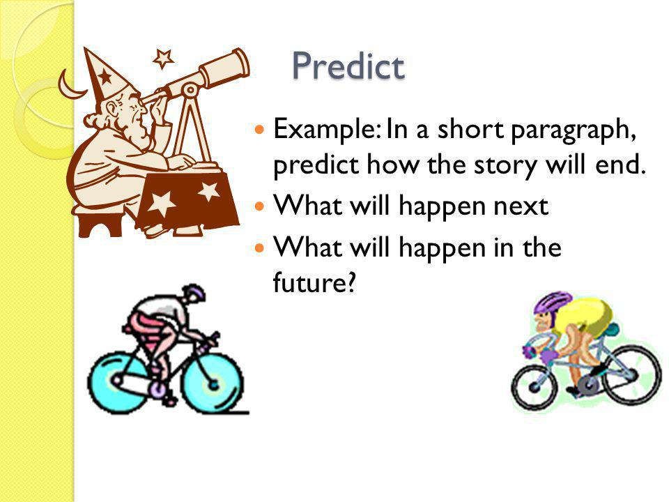 Predict Example: In a short paragraph, predict how the story will end. What will happen next What will happen in the future?