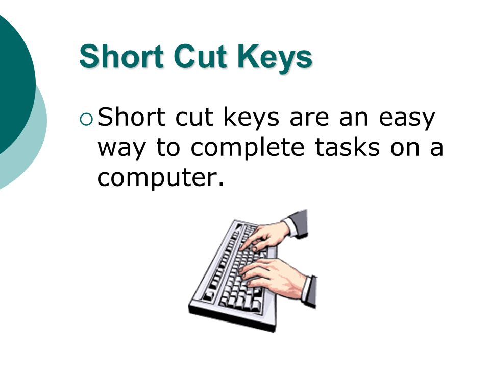Short Cut Keys Short cut keys are an easy way to complete tasks on a computer.