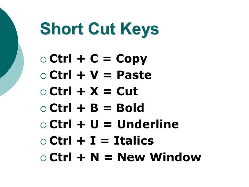 Short Cut Keys Ctrl + C = Copy Ctrl + V = Paste Ctrl + X = Cut Ctrl + B = Bold Ctrl + U = Underline Ctrl + I = Italics Ctrl + N = New Window