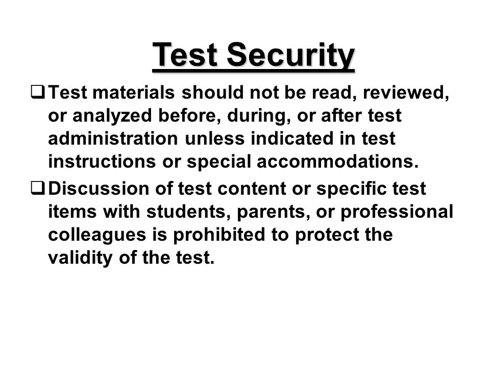 Test Security Test materials should not be read, reviewed, or analyzed before, during, or after test administration unless indicated in test instructions or special accommodations.