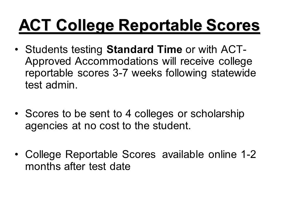 ACT College Reportable Scores Students testing Standard Time or with ACT- Approved Accommodations will receive college reportable scores 3-7 weeks following statewide test admin.