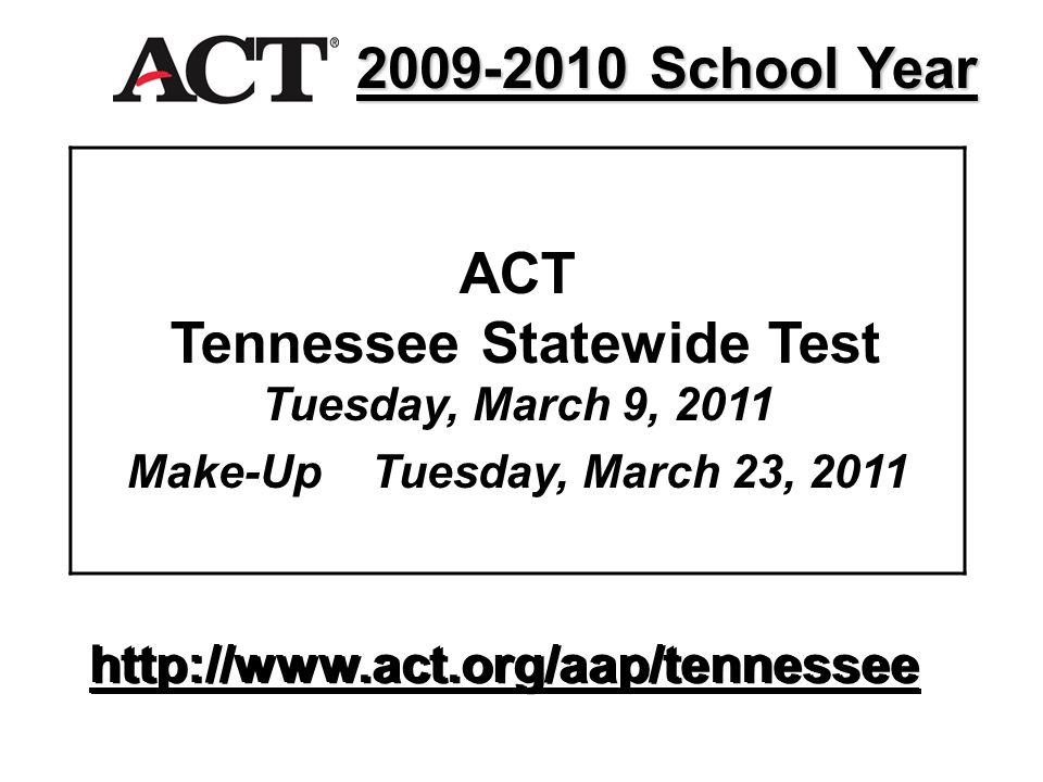 ACT Tennessee Statewide Test Tuesday, March 9, 2011 Make-Up Tuesday, March 23, 2011 http://www.act.org/aap/tennessee 2009-2010 School Year