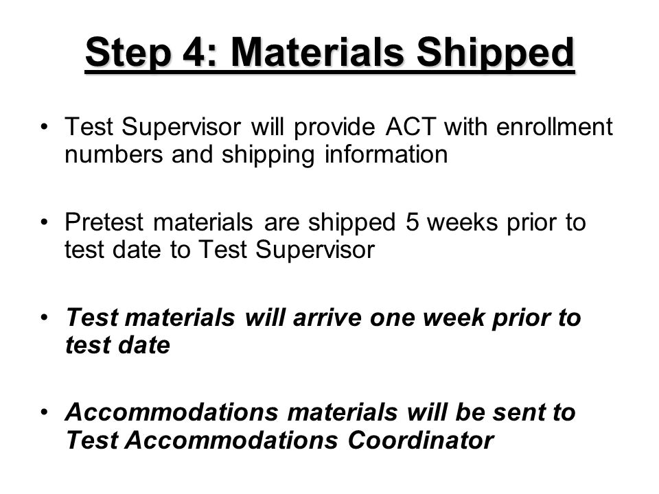 Step 4: Materials Shipped Test Supervisor will provide ACT with enrollment numbers and shipping information Pretest materials are shipped 5 weeks prio