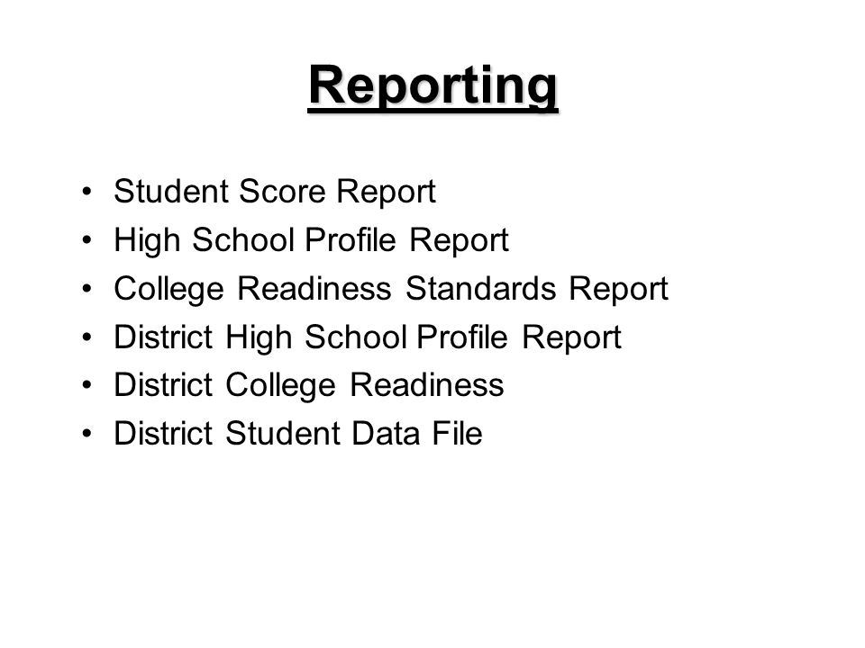 Reporting Student Score Report High School Profile Report College Readiness Standards Report District High School Profile Report District College Readiness District Student Data File