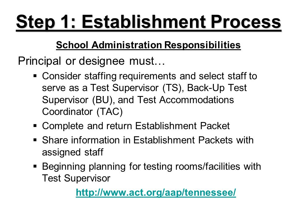 Step 1: Establishment Process School Administration Responsibilities Principal or designee must… Consider staffing requirements and select staff to serve as a Test Supervisor (TS), Back-Up Test Supervisor (BU), and Test Accommodations Coordinator (TAC) Complete and return Establishment Packet Share information in Establishment Packets with assigned staff Beginning planning for testing rooms/facilities with Test Supervisor http://www.act.org/aap/tennessee/