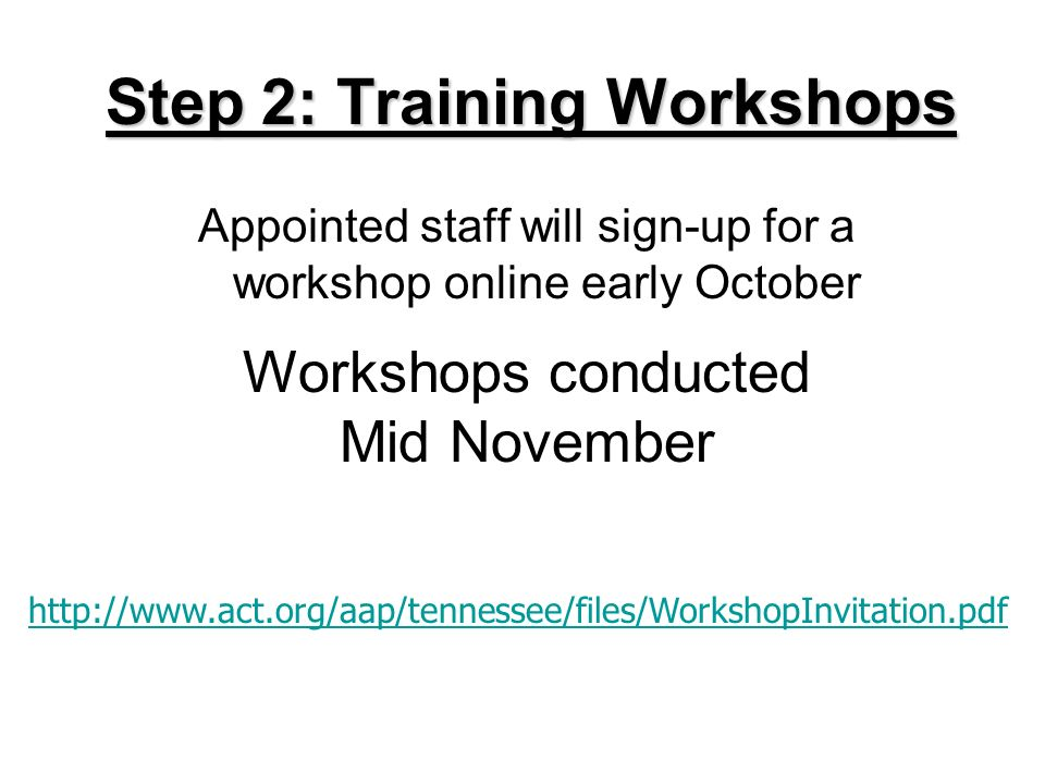 Step 2: Training Workshops Appointed staff will sign-up for a workshop online early October http://www.act.org/aap/tennessee/files/WorkshopInvitation.