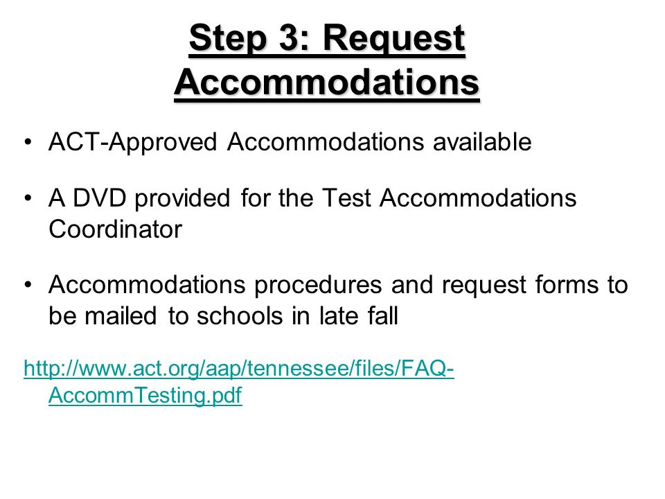 Step 3: Request Accommodations ACT-Approved Accommodations available A DVD provided for the Test Accommodations Coordinator Accommodations procedures and request forms to be mailed to schools in late fall http://www.act.org/aap/tennessee/files/FAQ- AccommTesting.pdf