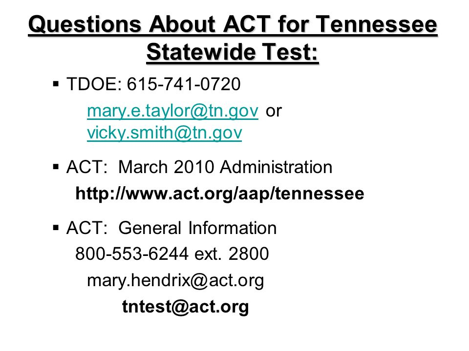 Questions About ACT for Tennessee Statewide Test: TDOE: 615-741-0720 mary.e.taylor@tn.govmary.e.taylor@tn.gov or vicky.smith@tn.gov vicky.smith@tn.gov ACT: March 2010 Administration http://www.act.org/aap/tennessee ACT: General Information 800-553-6244 ext.