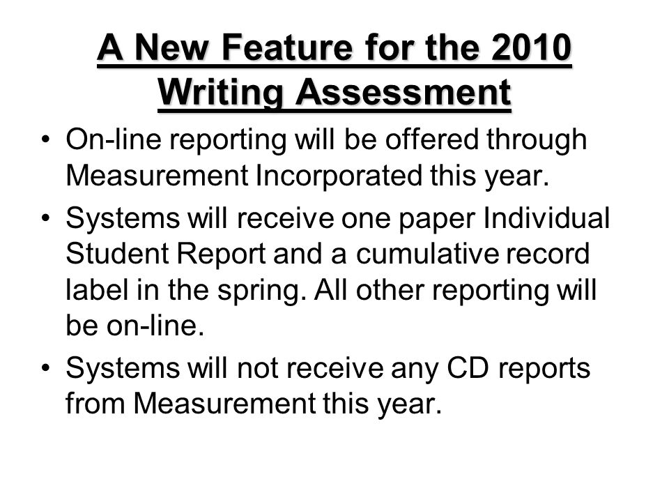 A New Feature for the 2010 Writing Assessment On-line reporting will be offered through Measurement Incorporated this year. Systems will receive one p