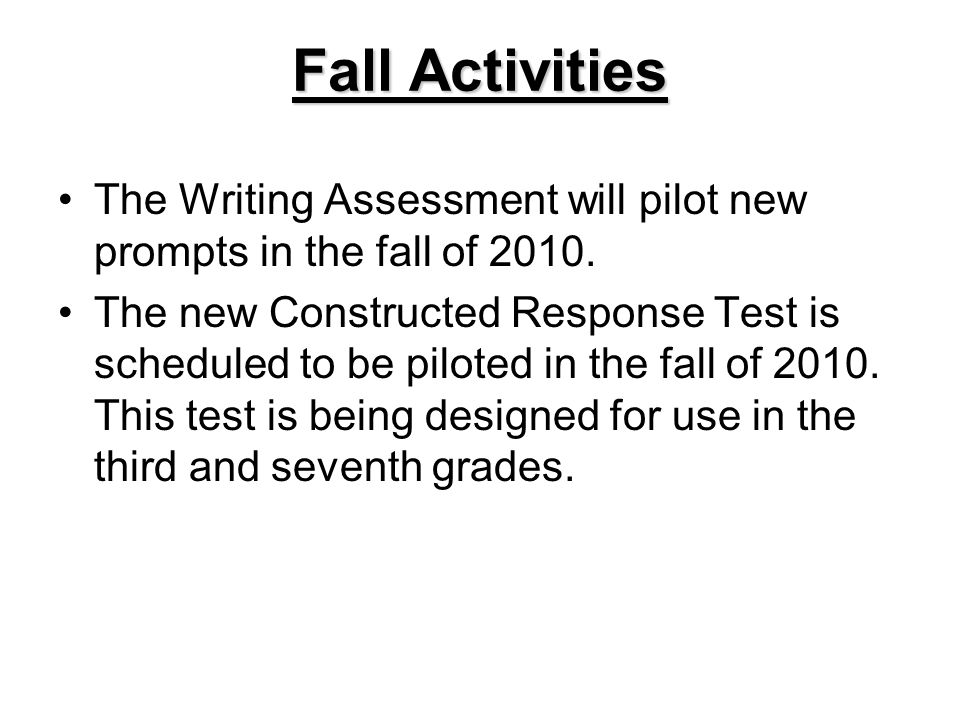 Fall Activities The Writing Assessment will pilot new prompts in the fall of 2010. The new Constructed Response Test is scheduled to be piloted in the
