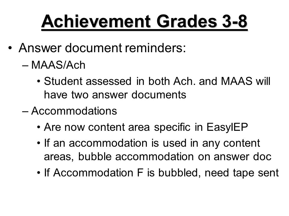 Achievement Grades 3-8 Answer document reminders: –MAAS/Ach Student assessed in both Ach. and MAAS will have two answer documents –Accommodations Are