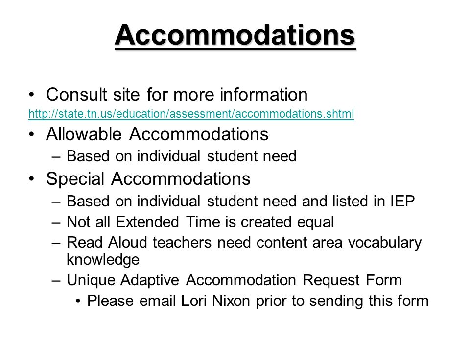 Accommodations Consult site for more information http://state.tn.us/education/assessment/accommodations.shtml Allowable Accommodations –Based on individual student need Special Accommodations –Based on individual student need and listed in IEP –Not all Extended Time is created equal –Read Aloud teachers need content area vocabulary knowledge –Unique Adaptive Accommodation Request Form Please email Lori Nixon prior to sending this form