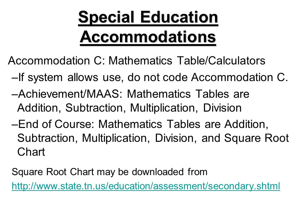 Special Education Accommodations Accommodation C: Mathematics Table/Calculators –If system allows use, do not code Accommodation C. –Achievement/MAAS: