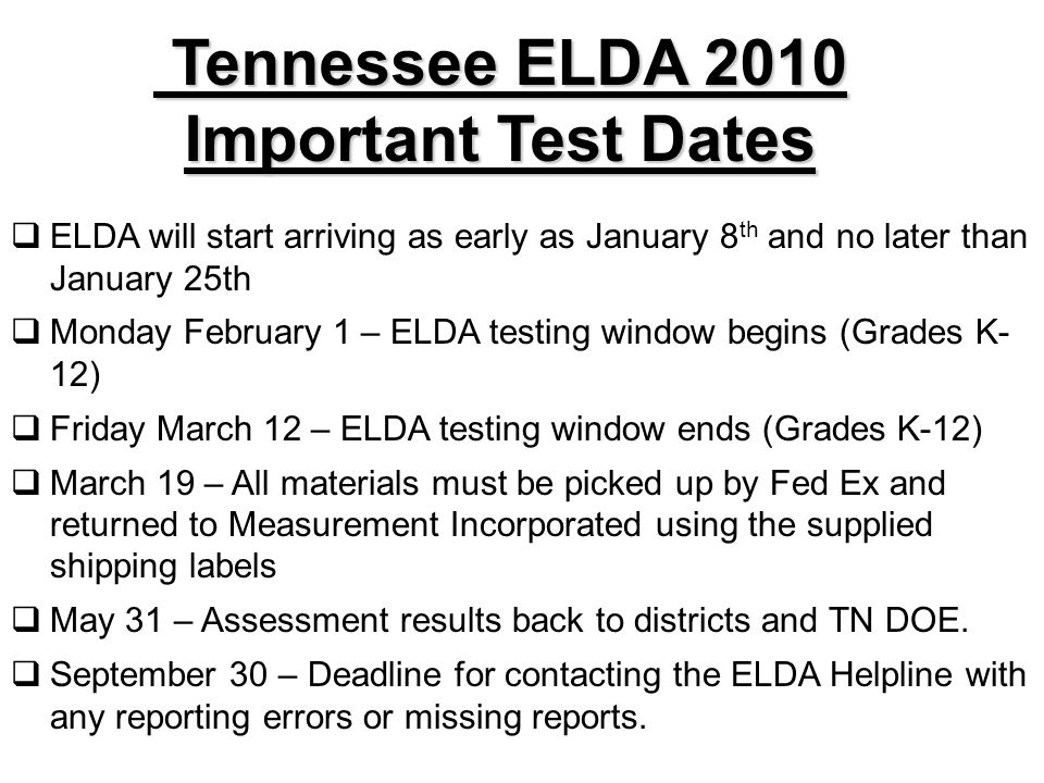 Tennessee ELDA 2010 Important Test Dates Tennessee ELDA 2010 Important Test Dates ELDA will start arriving as early as January 8 th and no later than January 25th Monday February 1 – ELDA testing window begins (Grades K- 12) Friday March 12 – ELDA testing window ends (Grades K-12) March 19 – All materials must be picked up by Fed Ex and returned to Measurement Incorporated using the supplied shipping labels May 31 – Assessment results back to districts and TN DOE.