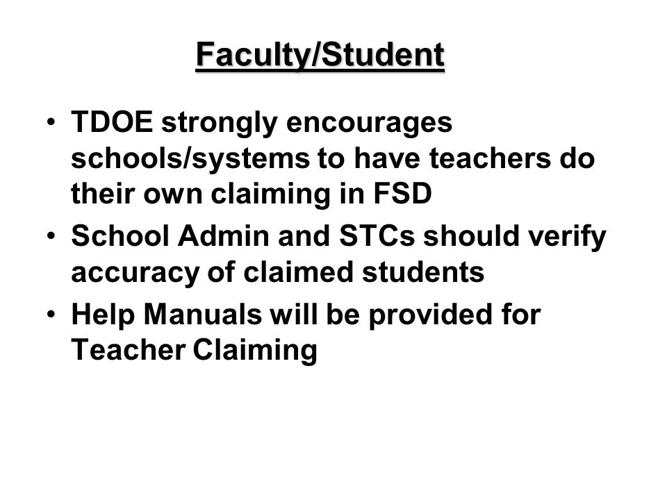 Faculty/Student TDOE strongly encourages schools/systems to have teachers do their own claiming in FSD School Admin and STCs should verify accuracy of claimed students Help Manuals will be provided for Teacher Claiming