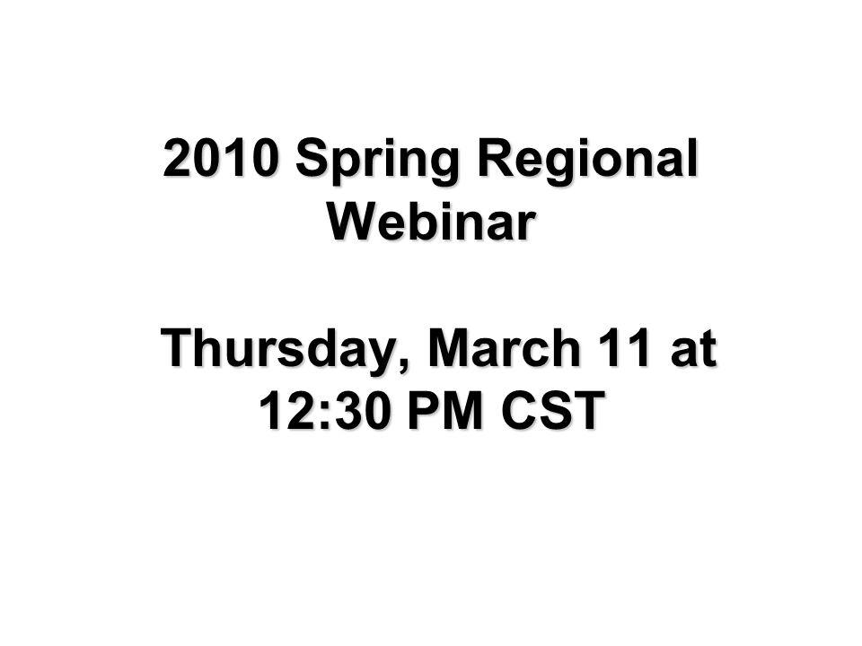 2010 Spring Regional Webinar Thursday, March 11 at 12:30 PM CST