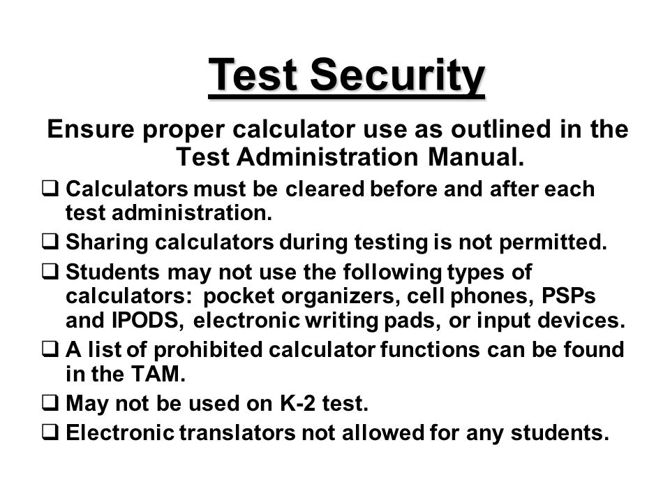 Test Security Ensure proper calculator use as outlined in the Test Administration Manual. Calculators must be cleared before and after each test admin