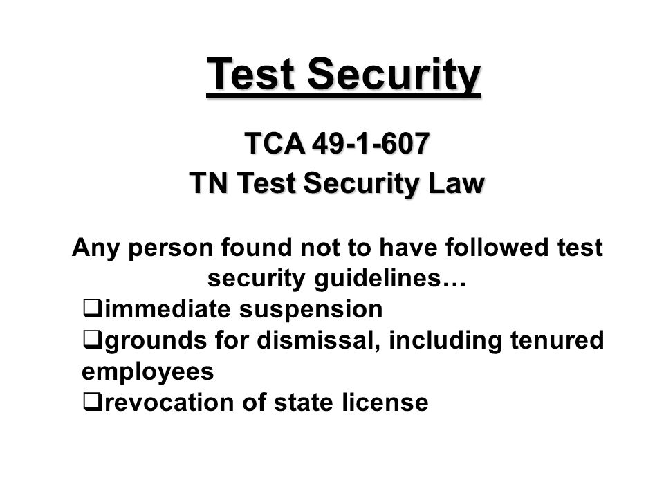 Test Security TCA 49-1-607 TN Test Security Law Any person found not to have followed test security guidelines… immediate suspension grounds for dismi