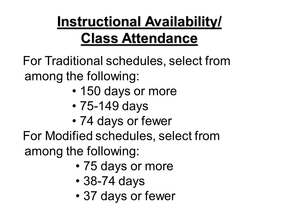 For Traditional schedules, select from among the following: 150 days or more 75-149 days 74 days or fewer For Modified schedules, select from among the following: 75 days or more 38-74 days 37 days or fewer Instructional Availability/ Class Attendance