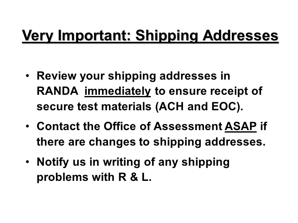 Review your shipping addresses in RANDA immediately to ensure receipt of secure test materials (ACH and EOC). Contact the Office of Assessment ASAP if