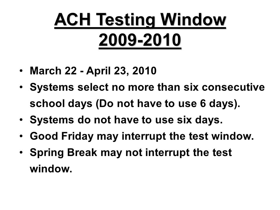 ACH Testing Window 2009-2010 March 22 - April 23, 2010 Systems select no more than six consecutive school days (Do not have to use 6 days).