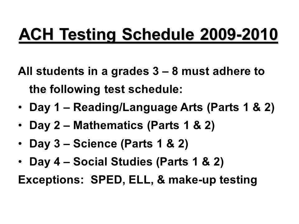 ACH Testing Schedule 2009-2010 All students in a grades 3 – 8 must adhere to the following test schedule: Day 1 – Reading/Language Arts (Parts 1 & 2) Day 2 – Mathematics (Parts 1 & 2) Day 3 – Science (Parts 1 & 2) Day 4 – Social Studies (Parts 1 & 2) Exceptions: SPED, ELL, & make-up testing