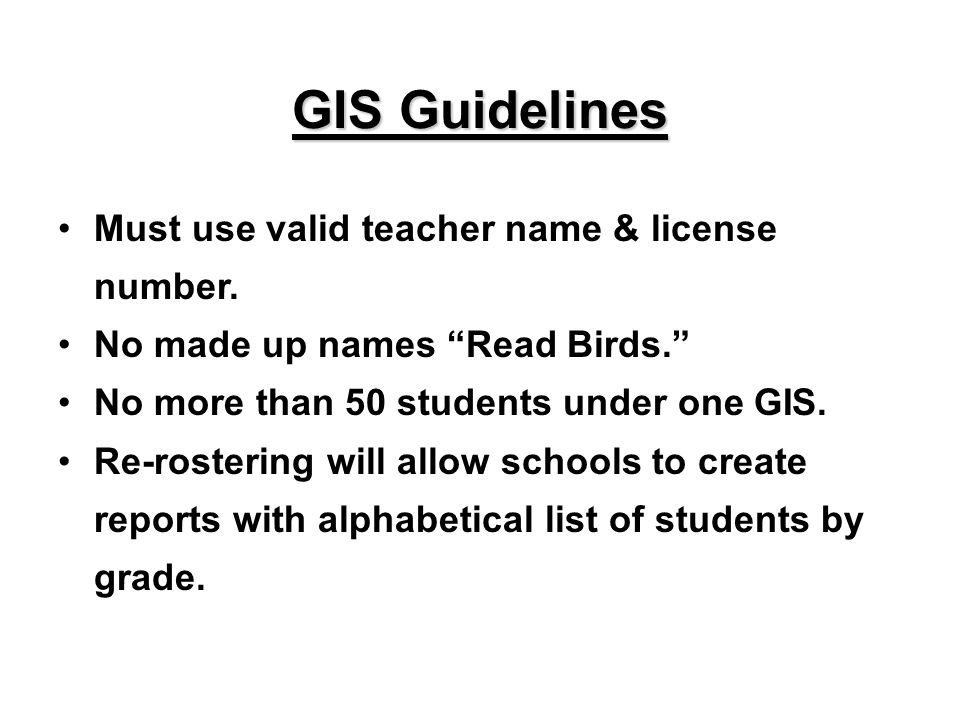GIS Guidelines Must use valid teacher name & license number. No made up names Read Birds. No more than 50 students under one GIS. Re-rostering will al