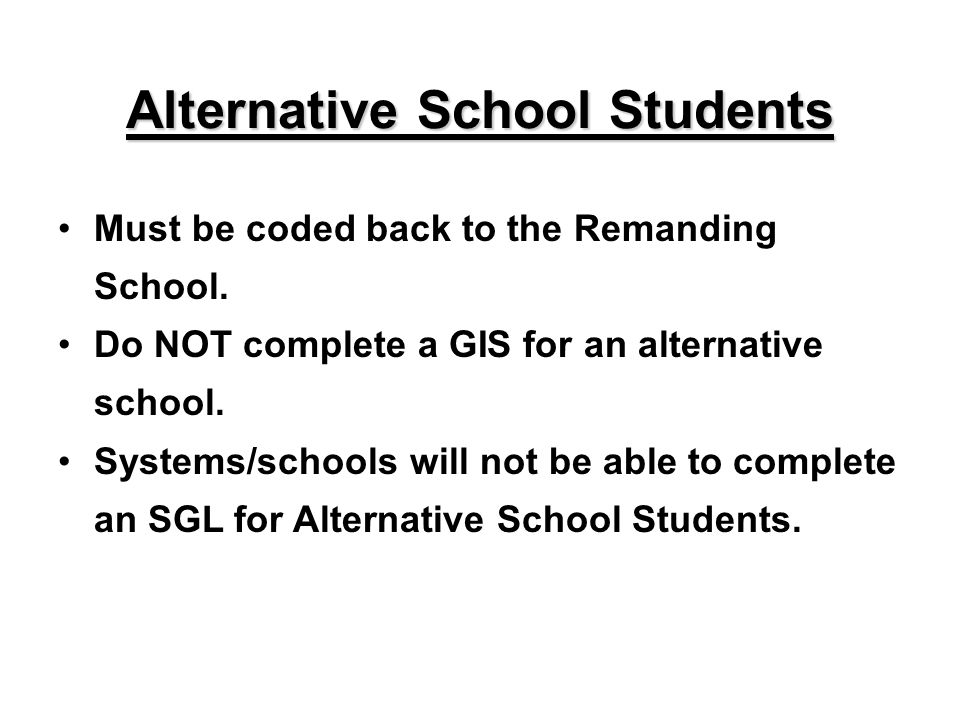 Alternative School Students Must be coded back to the Remanding School. Do NOT complete a GIS for an alternative school. Systems/schools will not be a