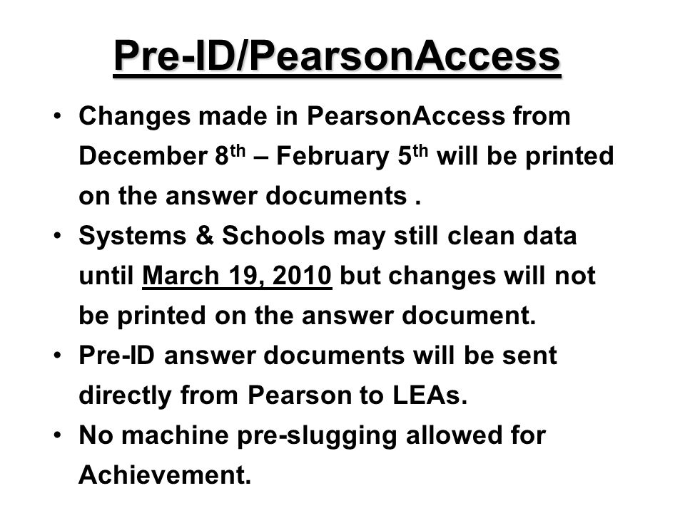 Pre-ID/PearsonAccess Changes made in PearsonAccess from December 8 th – February 5 th will be printed on the answer documents. Systems & Schools may s