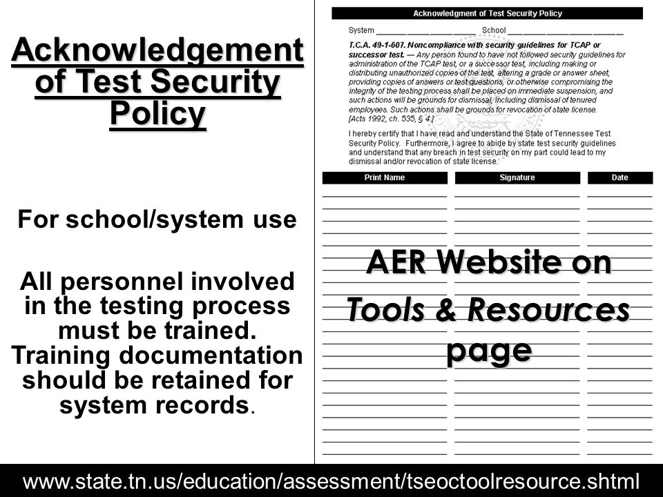 www.state.tn.us/education/assessment/tseoctoolresource.shtml AER Website on Tools & Resources page Acknowledgement of Test Security Policy For school/