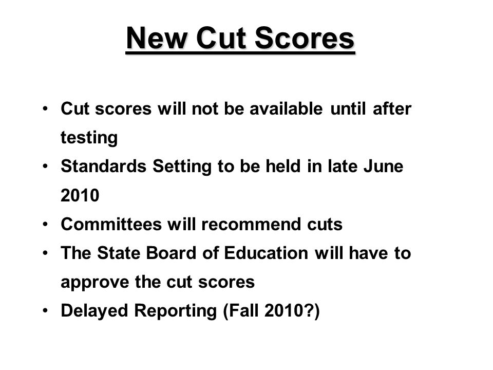 New Cut Scores Cut scores will not be available until after testing Standards Setting to be held in late June 2010 Committees will recommend cuts The