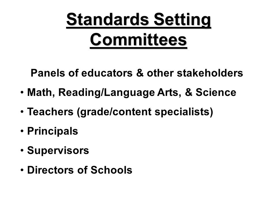 Standards Setting Committees Panels of educators & other stakeholders Math, Reading/Language Arts, & Science Teachers (grade/content specialists) Prin