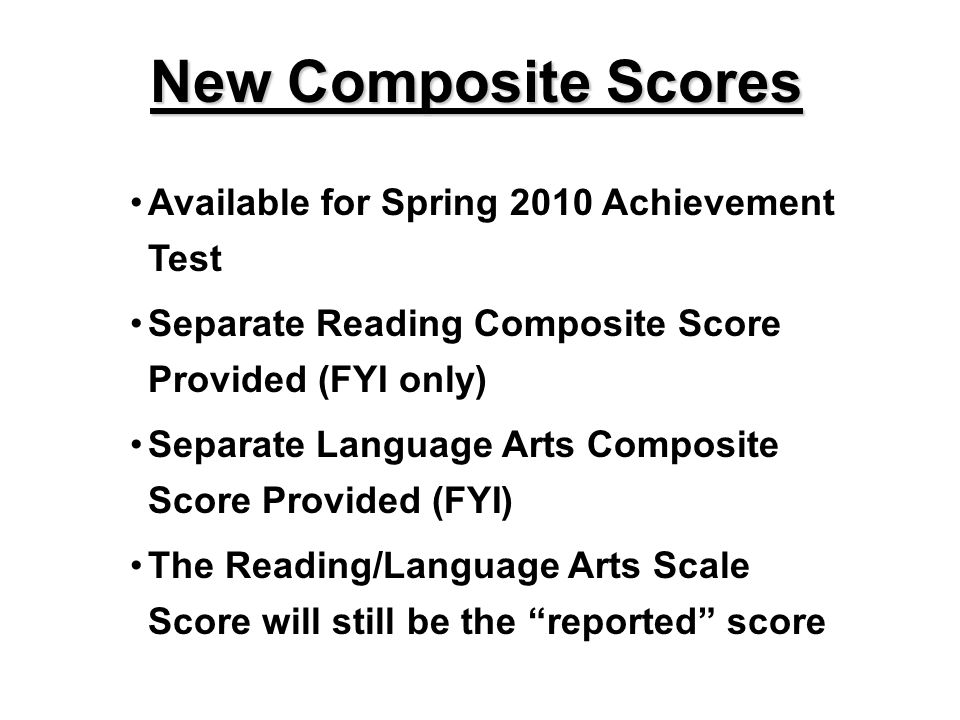 Available for Spring 2010 Achievement Test Separate Reading Composite Score Provided (FYI only) Separate Language Arts Composite Score Provided (FYI)