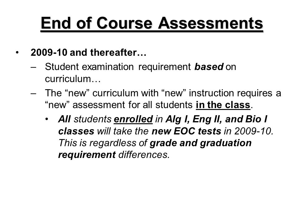 End of Course Assessments 2009-10 and thereafter… –Student examination requirement based on curriculum… –The new curriculum with new instruction requires a new assessment for all students in the class.