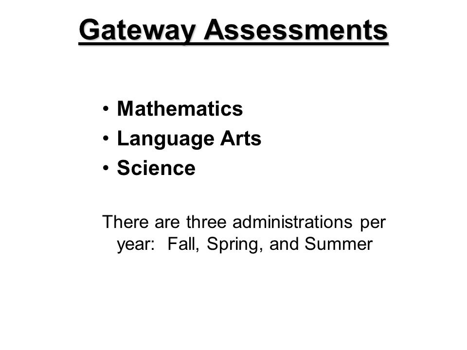 Mathematics Language Arts Science There are three administrations per year: Fall, Spring, and Summer Gateway Assessments