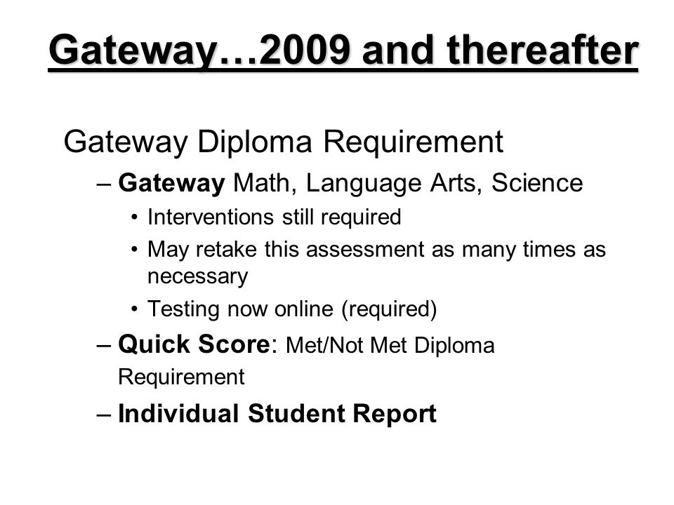 Gateway Diploma Requirement –Gateway Math, Language Arts, Science Interventions still required May retake this assessment as many times as necessary Testing now online (required) –Quick Score: Met/Not Met Diploma Requirement –Individual Student Report Gateway…2009 and thereafter