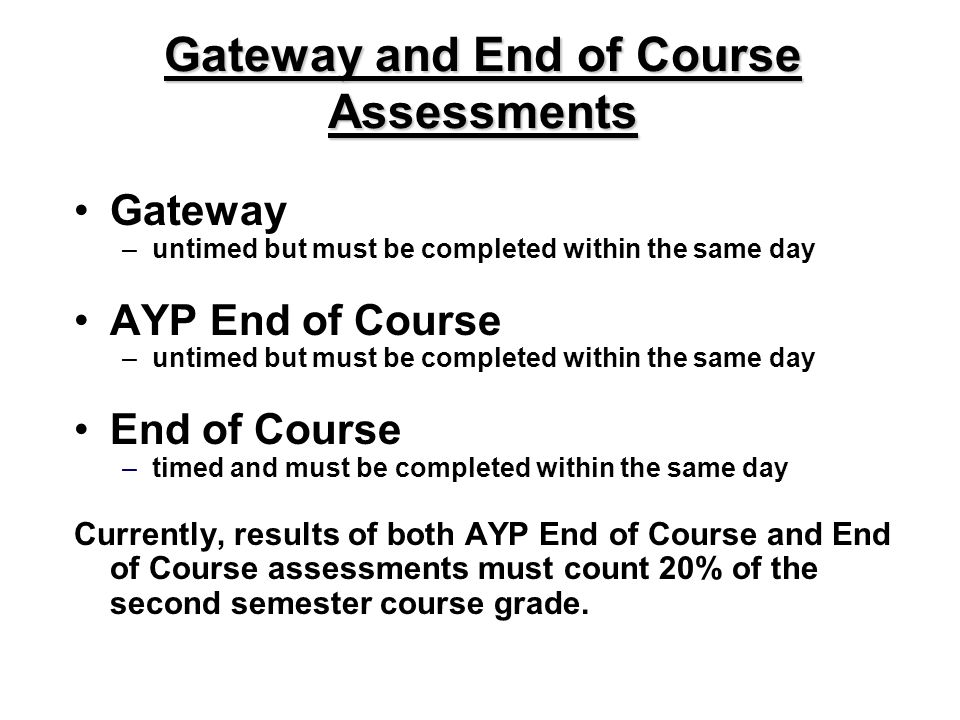 Gateway and End of Course Assessments Gateway –untimed but must be completed within the same day AYP End of Course –untimed but must be completed within the same day End of Course –timed and must be completed within the same day Currently, results of both AYP End of Course and End of Course assessments must count 20% of the second semester course grade.