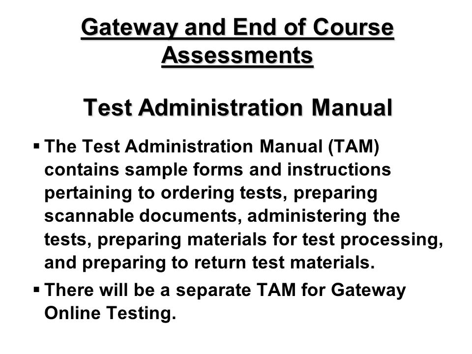 Test Administration Manual The Test Administration Manual (TAM) contains sample forms and instructions pertaining to ordering tests, preparing scannable documents, administering the tests, preparing materials for test processing, and preparing to return test materials.