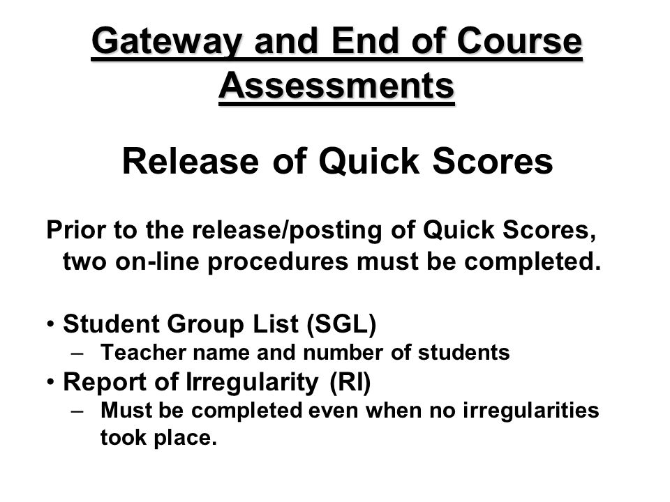 Release of Quick Scores Prior to the release/posting of Quick Scores, two on-line procedures must be completed. Student Group List (SGL) –Teacher name