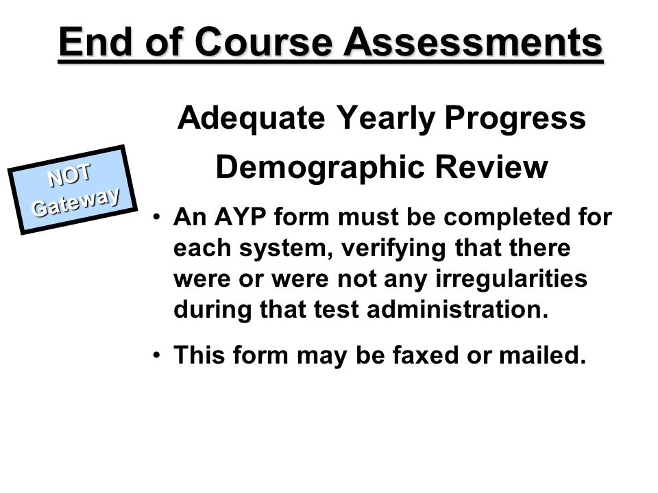 Adequate Yearly Progress Demographic Review An AYP form must be completed for each system, verifying that there were or were not any irregularities during that test administration.