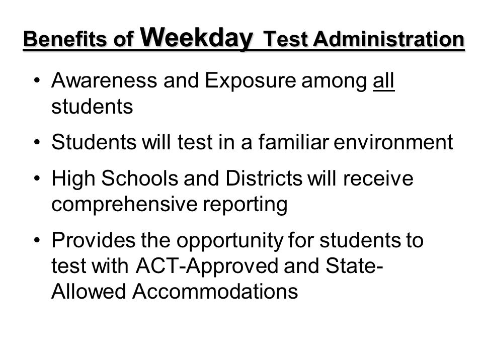 Benefits of Weekday Test Administration Awareness and Exposure among all students Students will test in a familiar environment High Schools and Districts will receive comprehensive reporting Provides the opportunity for students to test with ACT-Approved and State- Allowed Accommodations