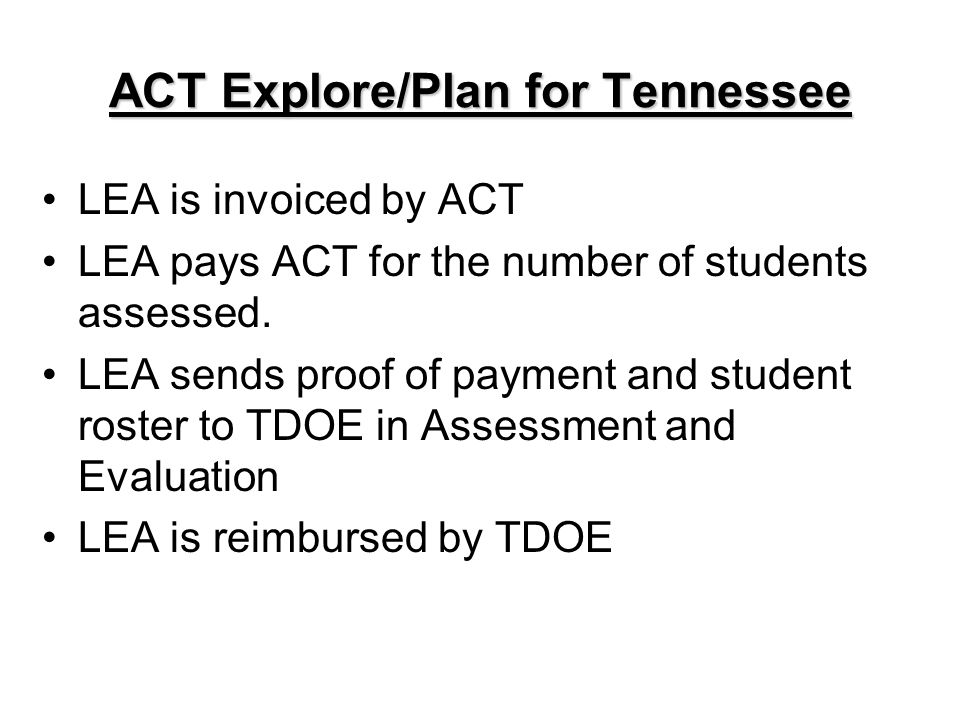 ACT Explore/Plan for Tennessee LEA is invoiced by ACT LEA pays ACT for the number of students assessed. LEA sends proof of payment and student roster