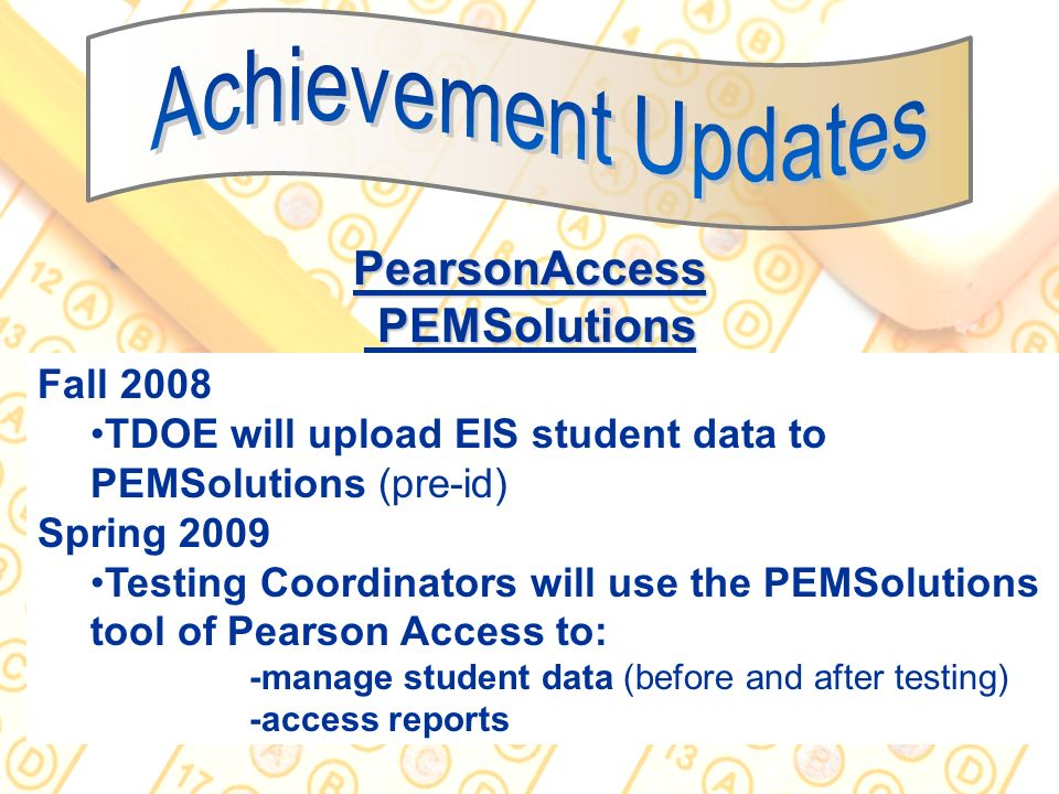 26 PearsonAccess PEMSolutions Fall 2008 TDOE will upload EIS student data to PEMSolutions (pre-id) Spring 2009 Testing Coordinators will use the PEMSo
