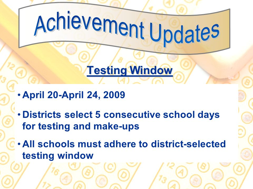33 Testing Window April 20-April 24, 2009 Districts select 5 consecutive school days for testing and make-ups All schools must adhere to district-sele