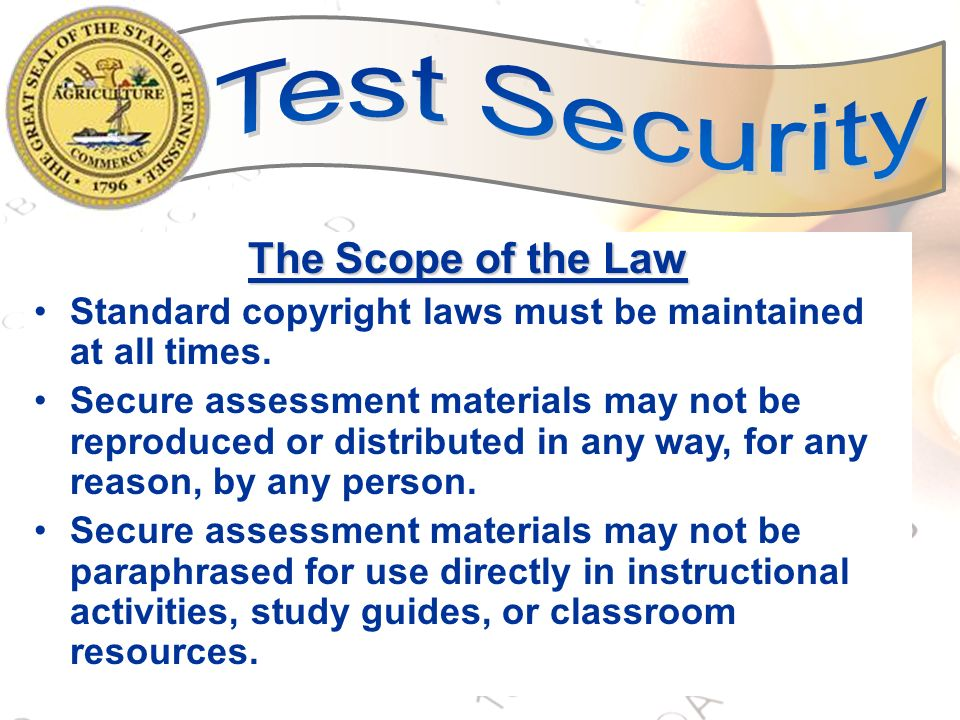 4 The Scope of the Law Standard copyright laws must be maintained at all times. Secure assessment materials may not be reproduced or distributed in an