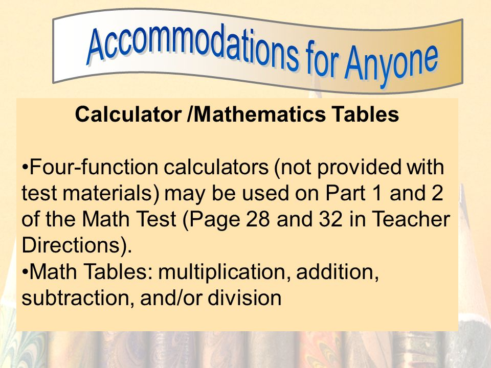 43 Calculator /Mathematics Tables Four-function calculators (not provided with test materials) may be used on Part 1 and 2 of the Math Test (Page 28 a