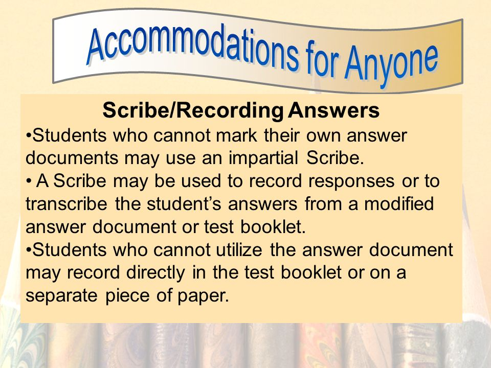 51 Scribe/Recording Answers Students who cannot mark their own answer documents may use an impartial Scribe. A Scribe may be used to record responses